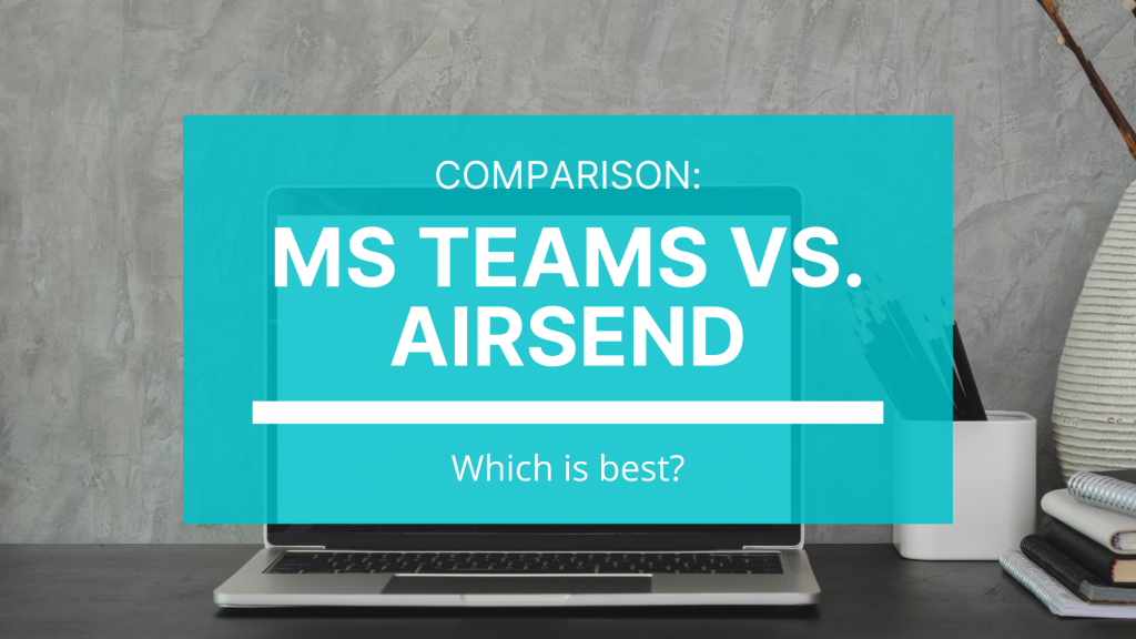 A head-to-head comparison of one of the biggest players in the digital workspace market - Microsoft Teams - and an up-and-coming new arrival - AirSend.